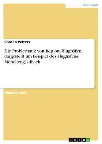 Cover Die Problematik von Regionalflughäfen, dargestellt am Beispiel des Flughafens Mönchengladbach