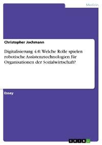 Cover Digitalisierung 4.0. Welche Rolle spielen robotische Assistenztechnologien für Organisationen der Sozialwirtschaft?