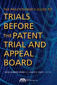 Cover The Practitioner's Guide to Trials Before the Patent Trial and Appeal Board