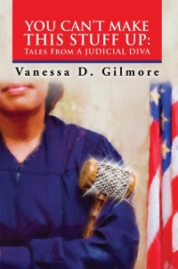 Cover You Can'T Make This Stuff Up:  Tales from a Judicial Diva