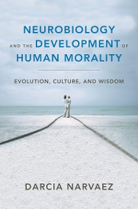 Cover Neurobiology and the Development of Human Morality: Evolution, Culture, and Wisdom (Norton Series on Interpersonal Neurobiology)