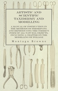 Cover Artistic and Scientific Taxidermy and Modelling - A Manual of Instruction in the Methods of Preserving and Reproducing the Correct Form of All Natural Objects, Including a Chapter on the Modelling of Foliage