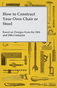 Cover How to Construct Your Own Chair or Stool Based on Designs from the 18th and 19th Centuries