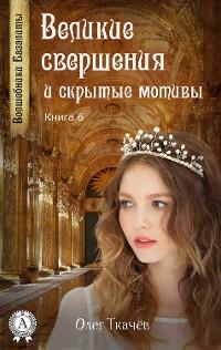 Cover Великие свершения и скрытые мотивы (Книга 6)