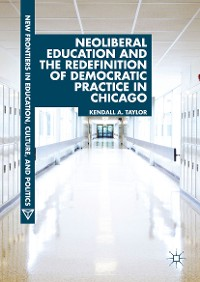 Cover Neoliberal Education and the Redefinition of Democratic Practice in Chicago