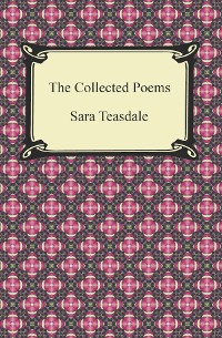 Cover The Collected Poems of Sara Teasdale (Sonnets to Duse and Other Poems, Helen of Troy and Other Poems, Rivers to the Sea, Love Songs, and Flame and Shadow)