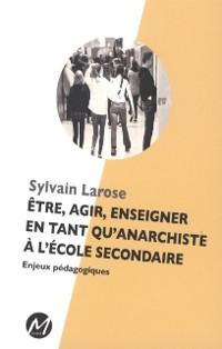 Cover Etre, agir, enseigner en tant qu'anarchiste a l'ecole secondaire