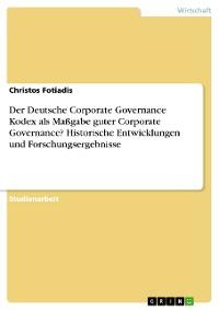 Cover Der Deutsche Corporate Governance Kodex als Maßgabe guter Corporate Governance? Historische Entwicklungen und Forschungsergebnisse