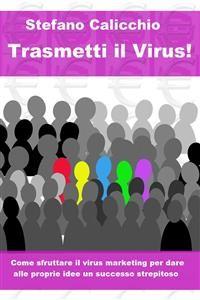 Cover Trasmetti il virus! Come sfruttare il virus marketing per dare alle proprie idee un successo strepitoso.