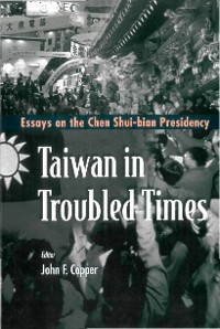 Cover Taiwan In Troubled Times: Essays On The Chen Shui-bian Presidency