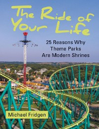 Cover The Ride of Your Life: 25 Reasons Why Theme Parks Are Modern Shrines
