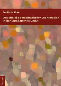 Cover Das Subjekt demokratischer Legitimation in der Europäischen Union