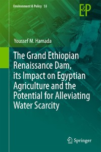 Cover The Grand Ethiopian Renaissance Dam, its Impact on Egyptian Agriculture and the Potential for Alleviating Water Scarcity