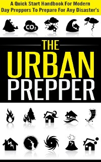Cover The Urban Prepper - A Quick Start Handbook for Modern Day Preppers to Prepare For Any Disasters