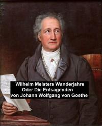 Cover Wilhelm Meisters Wanderjahre Oder Die Entsagenden