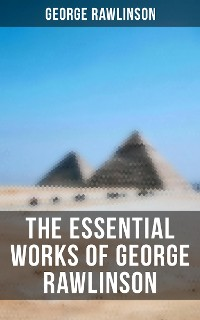 Cover The Essential Works of George Rawlinson: Egypt, The Kings of Israel and Judah, Phoenicia, Parthia, Chaldea, Assyria, Media, Babylon, Persia, Sasanian Empire & Herodotus' Histories