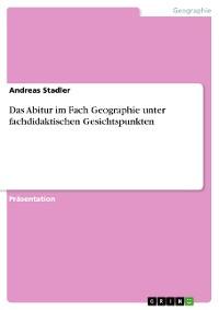 Cover Das Abitur im Fach Geographie unter fachdidaktischen Gesichtspunkten