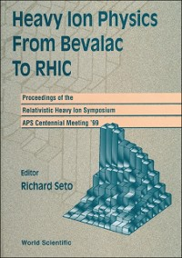 Cover Heavy Ion Physics From Bevalac To Rhic - Proceedings Of The Relativistic Heavy Ion Symposium, Aps Centennial Meeting '99