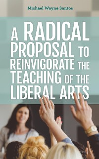 Cover A Radical Proposal to Reinvigorate the Teaching of the Liberal Arts