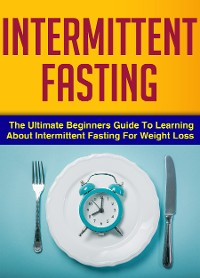Cover Intermittent Fasting : The Ultimate Beginners Guide To Learning About Intermittent Fasting For Weight Loss