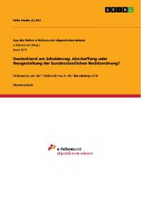 Cover Deutschland am Scheideweg. Abschaffung oder Neugestaltung der bundesstaatlichen Rechtsordnung?