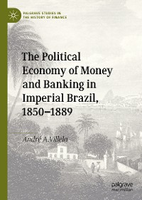 Cover The Political Economy of Money and Banking in Imperial Brazil, 1850–1889
