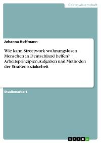 Cover Wie kann Streetwork wohnungslosen Menschen in Deutschland helfen? Arbeitsprinzipien, Aufgaben und Methoden der Straßensozialarbeit