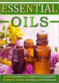 Cover Essential Oils: Discover And Learn These Beginner Tips To Getting Rid Of Inflammation, Soreness, And Stress By Using Essential Oils