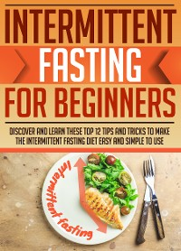 Cover Intermittent Fasting For Beginners : Discover And Learn These Top 12 Tips And Tricks To Make The Intermittent Fasting Diet Easy And Simple To Use