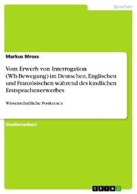 Cover Vom Erwerb von Interrogation (Wh-Bewegung) im Deutschen, Englischen und Französischen während des kindlichen Erstsprachenerwerbes
