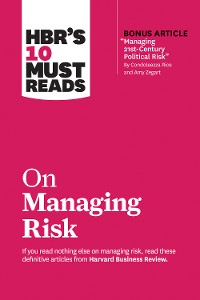 """Cover HBR's 10 Must Reads on Managing Risk (with bonus article """"Managing 21st-Century Political Risk"""" by Condoleezza Rice and Amy Zegart)"""