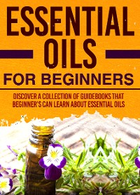 Cover Essential Oils For Beginners : Discover A Collection Of Guidebooks That Beginner's Can Learn About Essential Oils