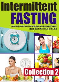 Cover Intermittent Fasting: Collection 2: Discover Intermittent Fasting Guides That Beginners Can Use To Lose Weight With These Strategies