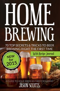 Cover Home Brewing: 70 Top Secrets & Tricks To Beer Brewing Right The First Time: A Guide To Home Brew Any Beer You Want (With Recipe Journal)