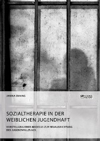 Cover Sozialtherapie in der weiblichen Jugendhaft. Vorstellung eines Modells zur Neuausrichtung des Jugendvollzuges