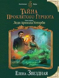 Cover Тайна проклятого герцога. Книга первая. Леди Ариэлла Уоторби