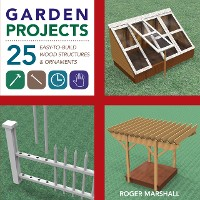 Cover Garden Projects: 25 Easy-to-Build Wood Structures & Ornaments