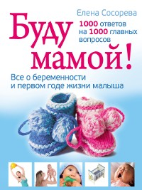 Cover Буду мамой! Все о беременности и первом годе жизни малыша. 1000 ответов на 1000 главных вопросов