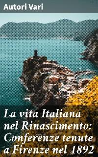 Cover La vita Italiana nel Rinascimento: Conferenze tenute a Firenze nel 1892