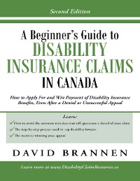 Cover A Beginner's Guide to Disability Insurance Claims in Canada: How to Apply for and Win Payment of Disability Insurance Benefits, Even After a Denial or Unsuccessful Appeal
