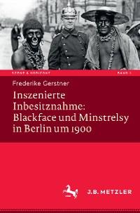 Cover Inszenierte Inbesitznahme: Blackface und Minstrelsy in Berlin um 1900