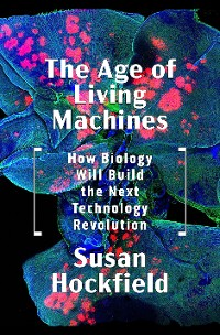 Cover The Age of Living Machines: How Biology Will Build the Next Technology Revolution