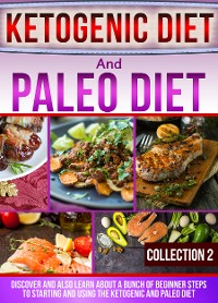 Cover Ketogenic Diet And Paleo Diet: Collection 2: Discover And Also Learn About A Bunch Of Beginner Steps To Starting And Using The Ketogenic And Paleo Diet