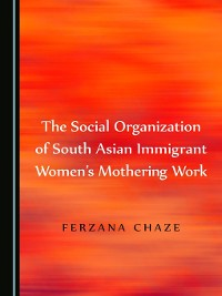 Cover The Social Organization of South Asian Immigrant Women's Mothering Work