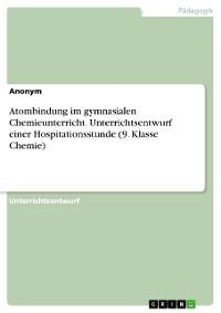 Cover Atombindung im gymnasialen Chemieunterricht. Unterrichtsentwurf einer Hospitationsstunde (9. Klasse Chemie)