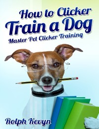 Cover How to Clicker Train a Dog: Master Pet Clicker Training