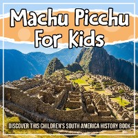 Cover Machu Picchu For Kids: Discover This Children's South America History Book