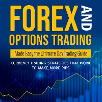 Cover Forex and Options Trading Made Easy the Ultimate Day Trading Guide: Currency Trading Strategies that Work to Make More Pips
