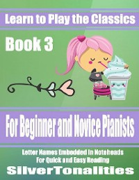 Cover Learn to Play the Classics Book 3 - For Beginner and Novice Pianists Letter Names Embedded In Noteheads for Quick and Easy Reading