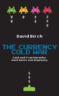 Cover The Currency Cold War: Cash and Cryptography, Hash Rates and Hegemony